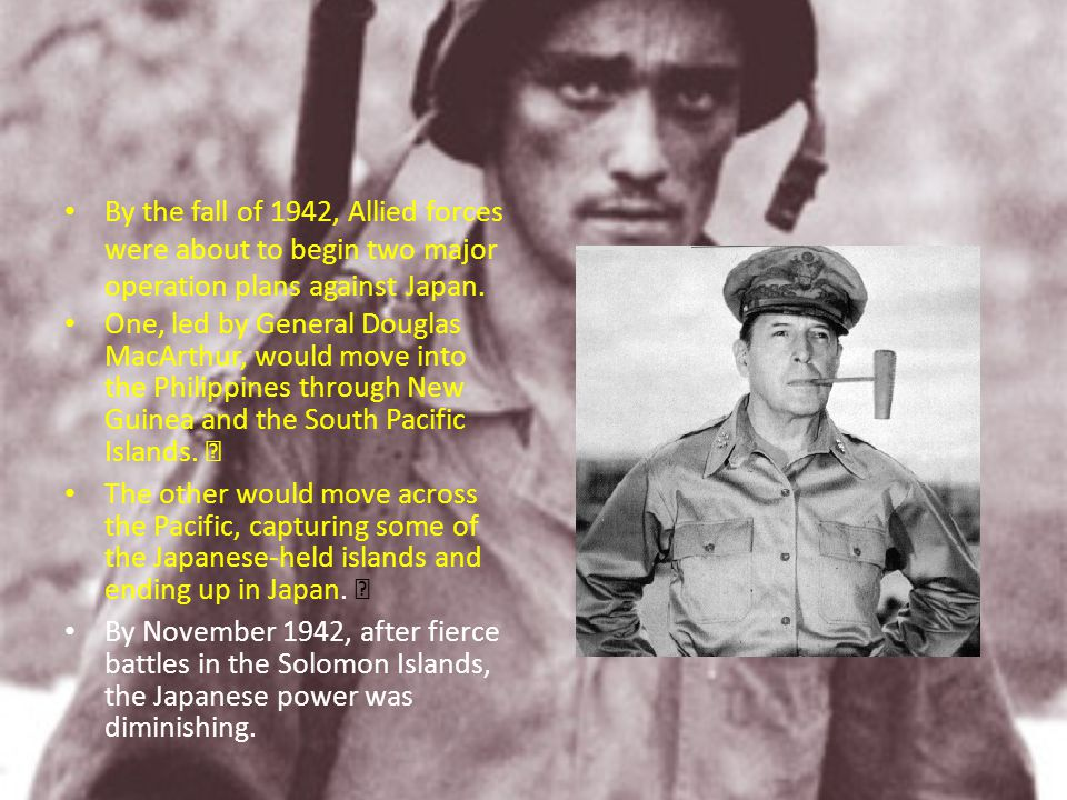 By the fall of 1942, Allied forces were about to begin two major operation plans against Japan.