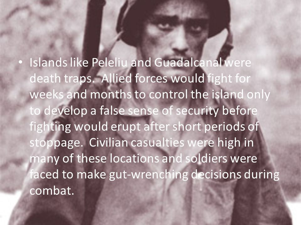 Islands like Peleliu and Guadalcanal were death traps