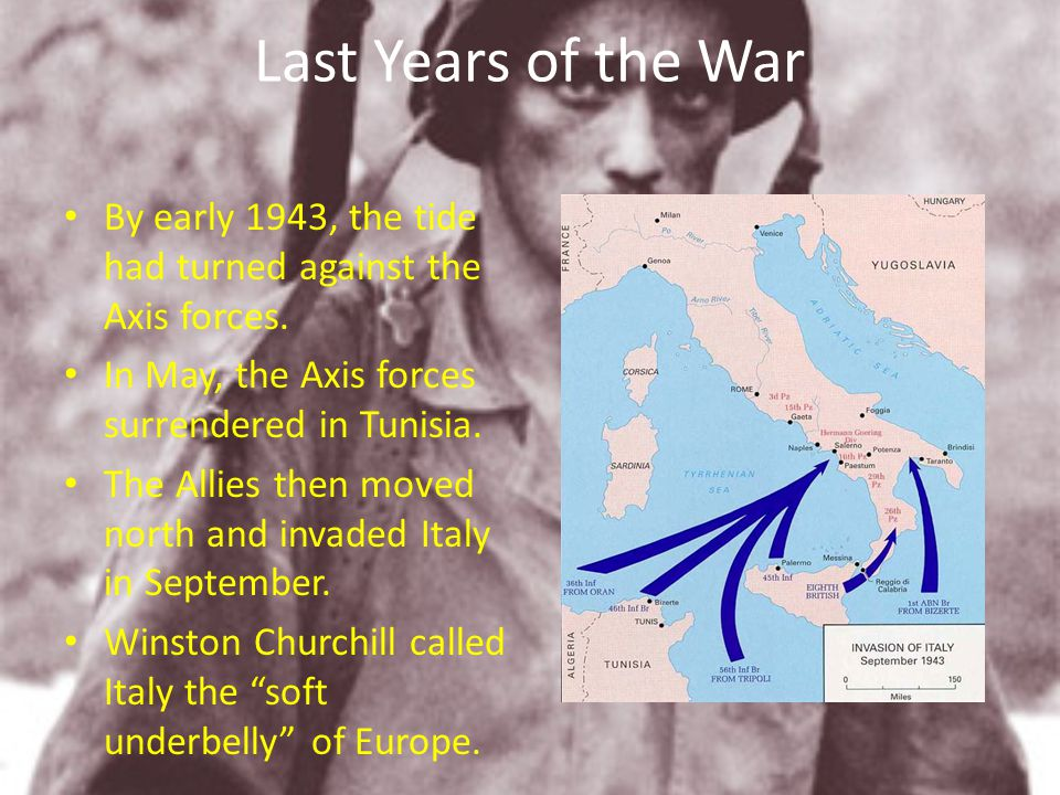 Last Years of the War By early 1943, the tide had turned against the Axis forces. In May, the Axis forces surrendered in Tunisia.