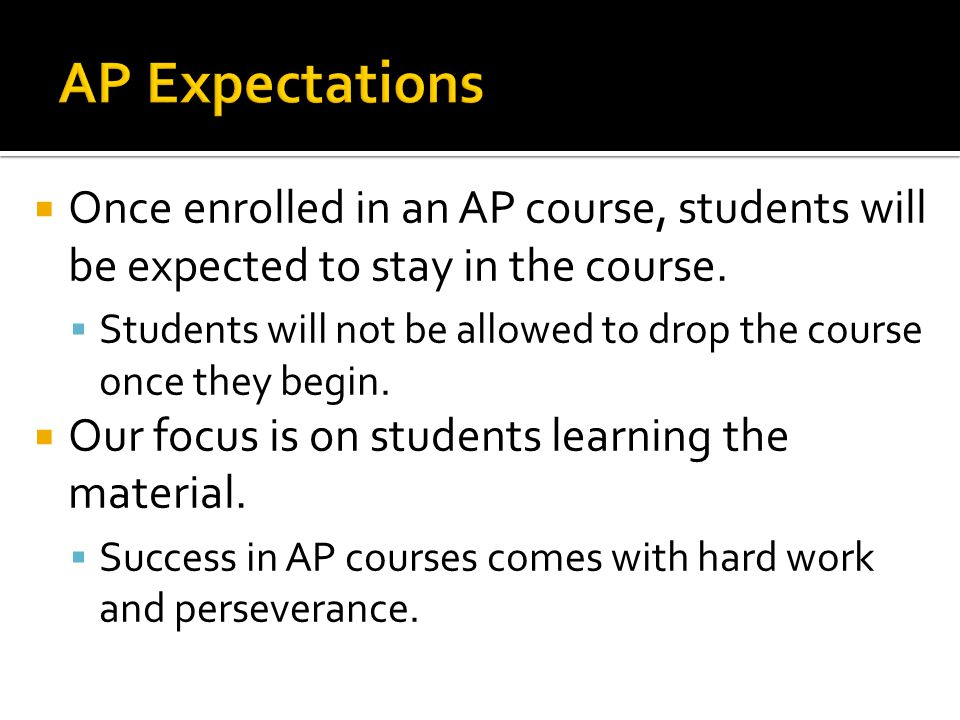 AP Expectations Once enrolled in an AP course, students will be expected to stay in the course.