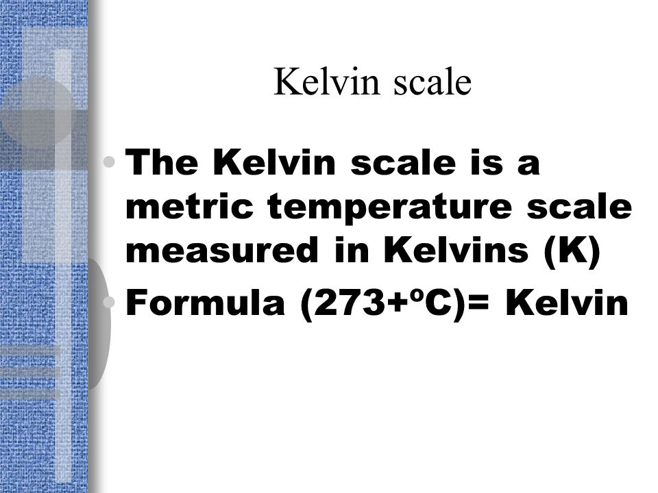 Kelvin scale The Kelvin scale is a metric temperature scale measured in Kelvins (K) Formula (273+ºC)= Kelvin.