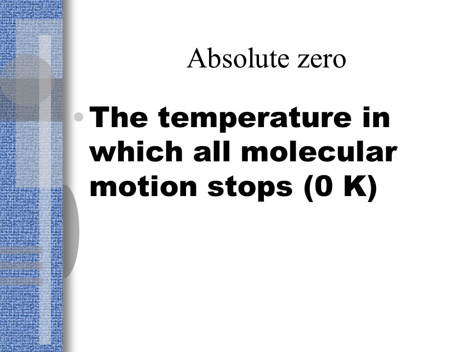 Absolute zero The temperature in which all molecular motion stops (0 K)