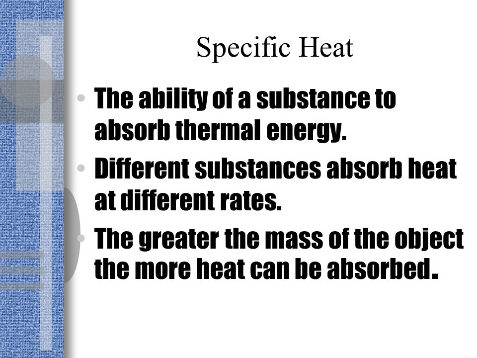 Specific Heat The ability of a substance to absorb thermal energy.