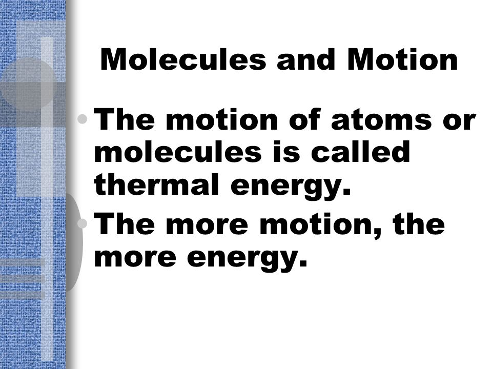 Molecules and Motion The motion of atoms or molecules is called thermal energy.