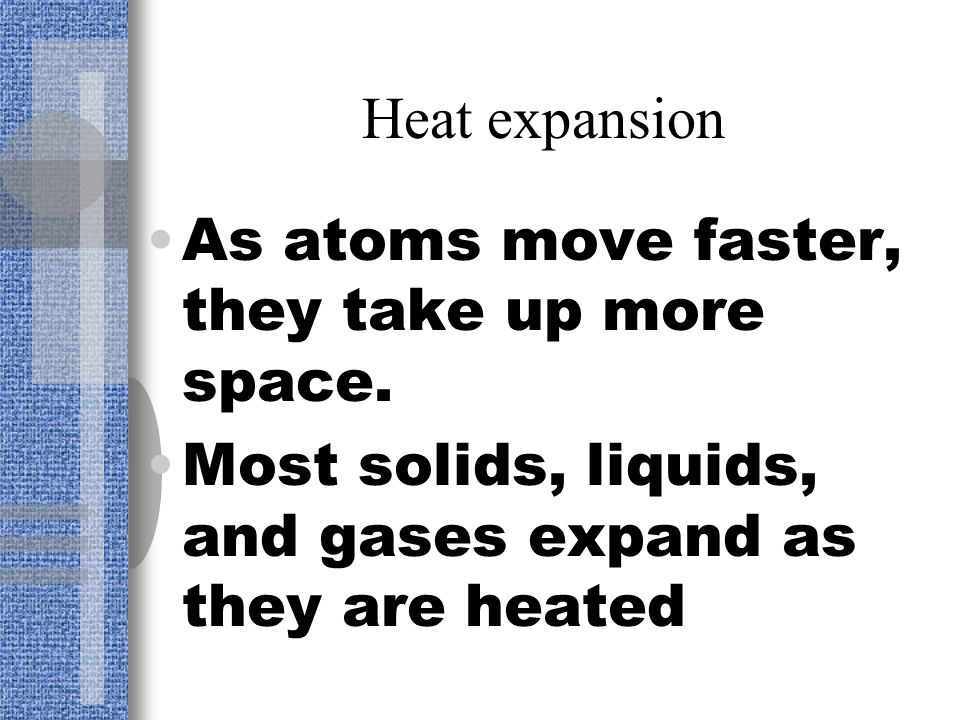 Heat expansion As atoms move faster, they take up more space.