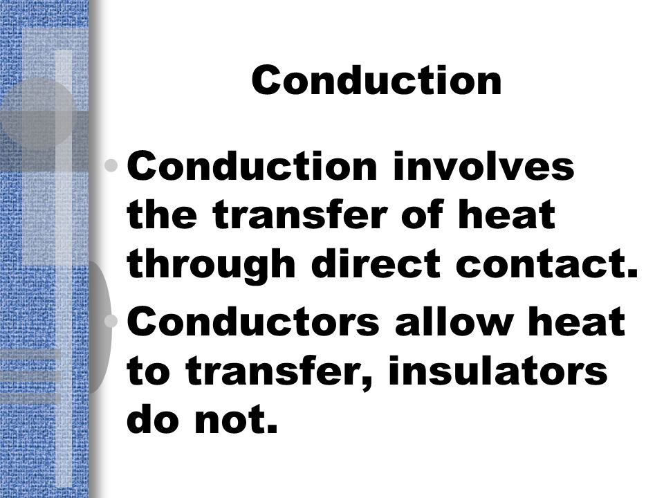 Conduction Conduction involves the transfer of heat through direct contact.