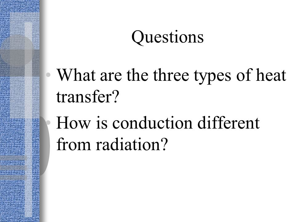 Questions What are the three types of heat transfer How is conduction different from radiation
