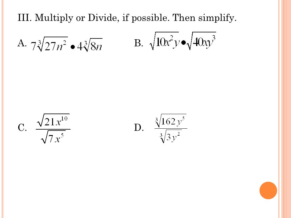 III. Multiply or Divide, if possible. Then simplify. A. B. C. D.