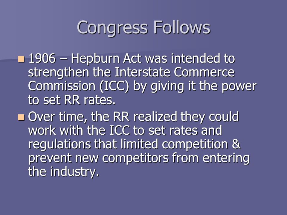 Congress Follows 1906 – Hepburn Act was intended to strengthen the Interstate Commerce Commission (ICC) by giving it the power to set RR rates.