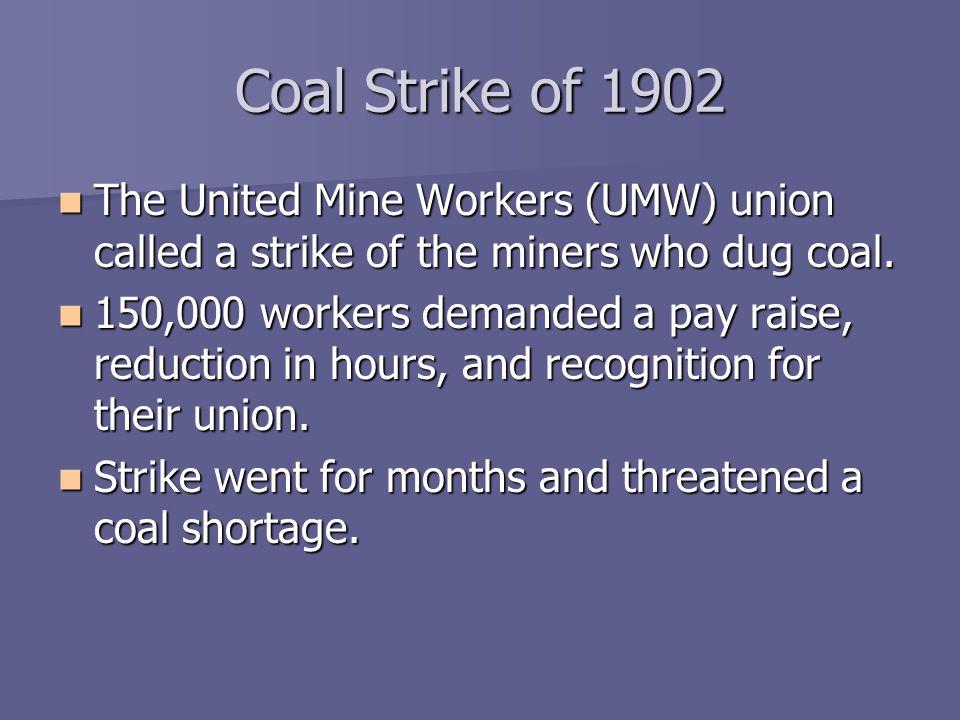 Coal Strike of 1902 The United Mine Workers (UMW) union called a strike of the miners who dug coal.
