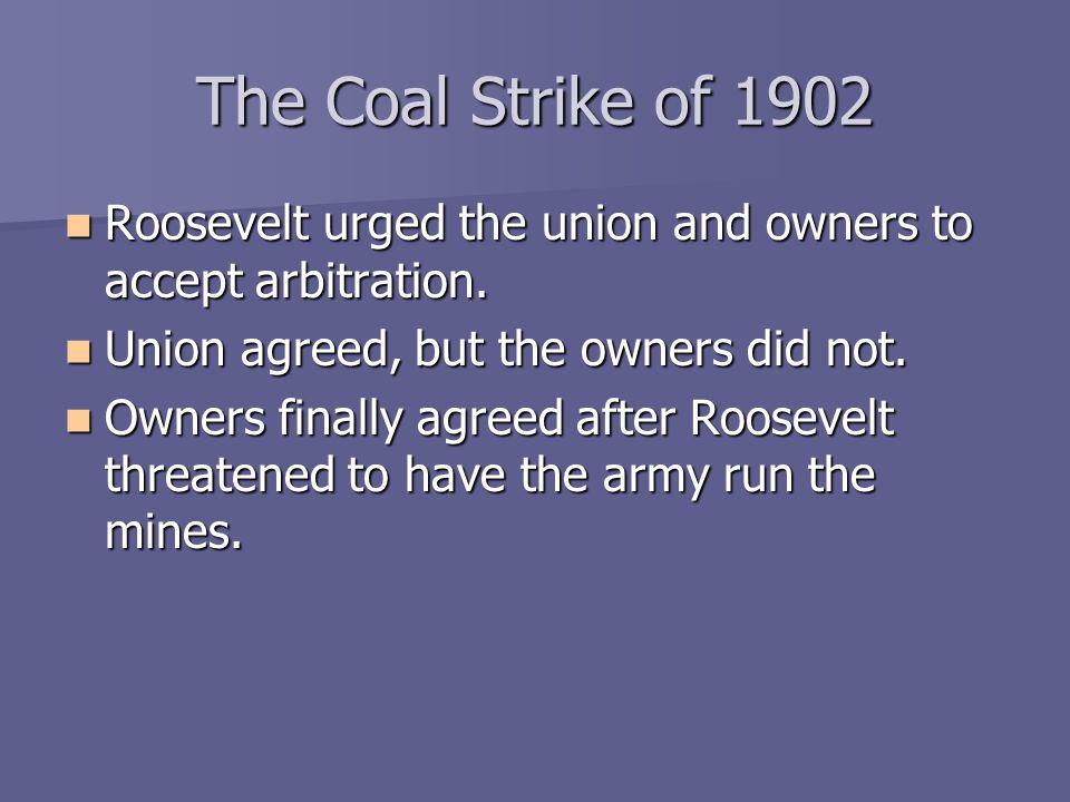 The Coal Strike of 1902 Roosevelt urged the union and owners to accept arbitration. Union agreed, but the owners did not.