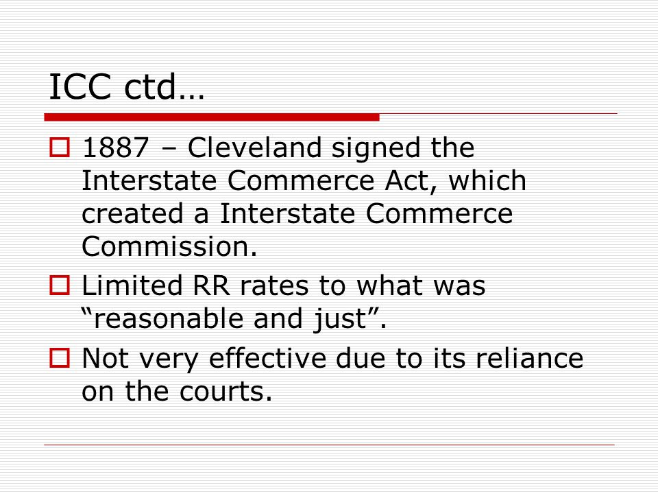 ICC ctd… 1887 – Cleveland signed the Interstate Commerce Act, which created a Interstate Commerce Commission.
