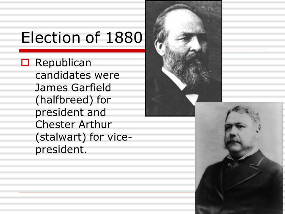 Election of 1880 Republican candidates were James Garfield (halfbreed) for president and Chester Arthur (stalwart) for vice-president.