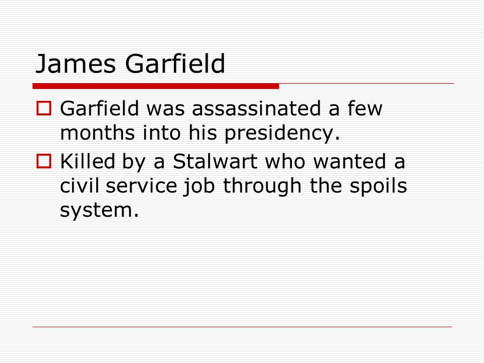 James Garfield Garfield was assassinated a few months into his presidency.