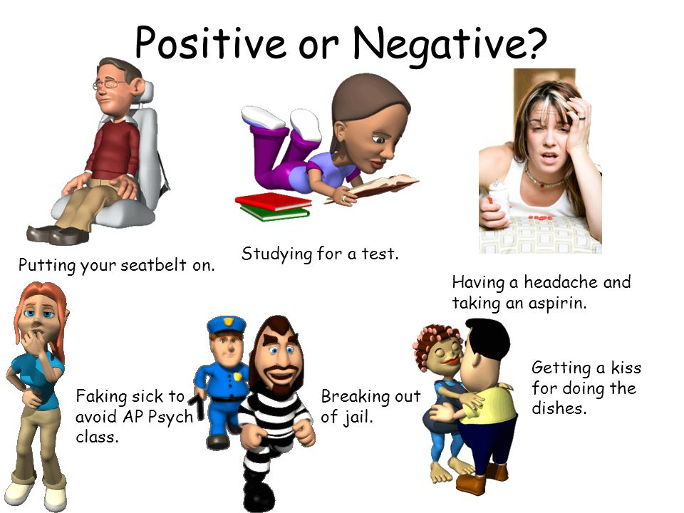 Positive or Negative Studying for a test. Putting your seatbelt on.