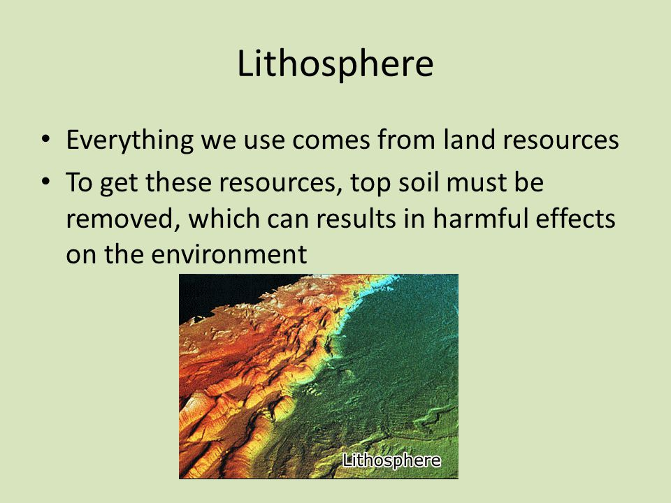 Lithosphere Everything we use comes from land resources