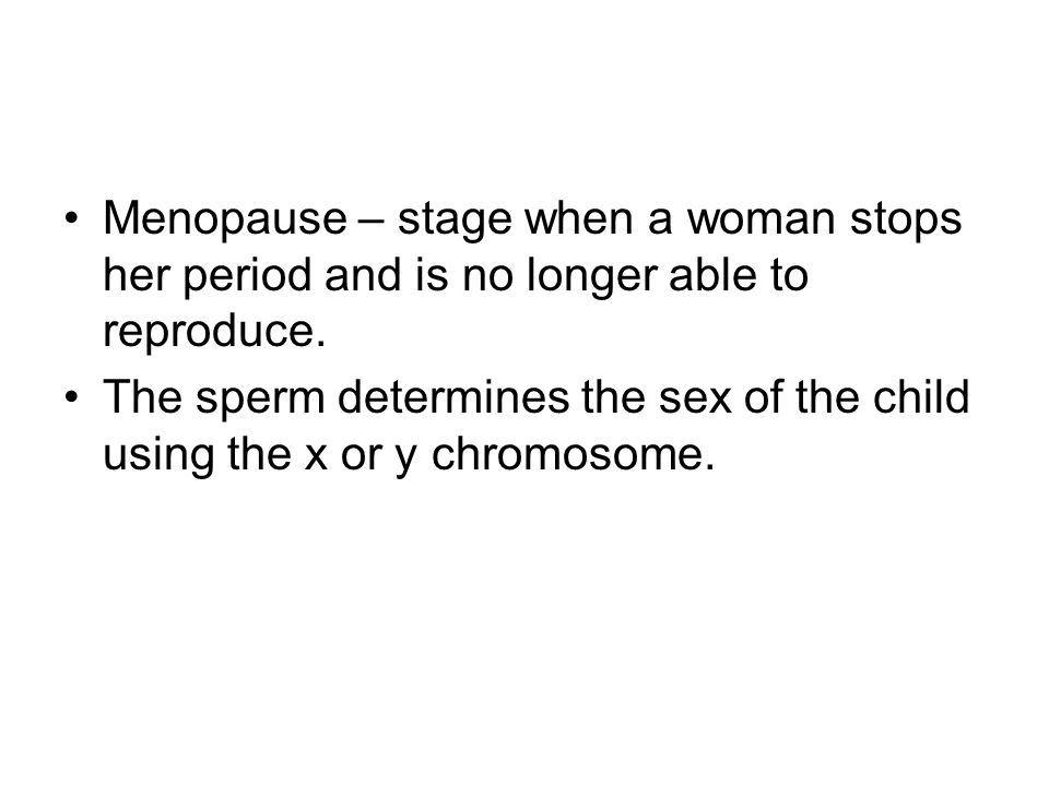 Menopause – stage when a woman stops her period and is no longer able to reproduce.