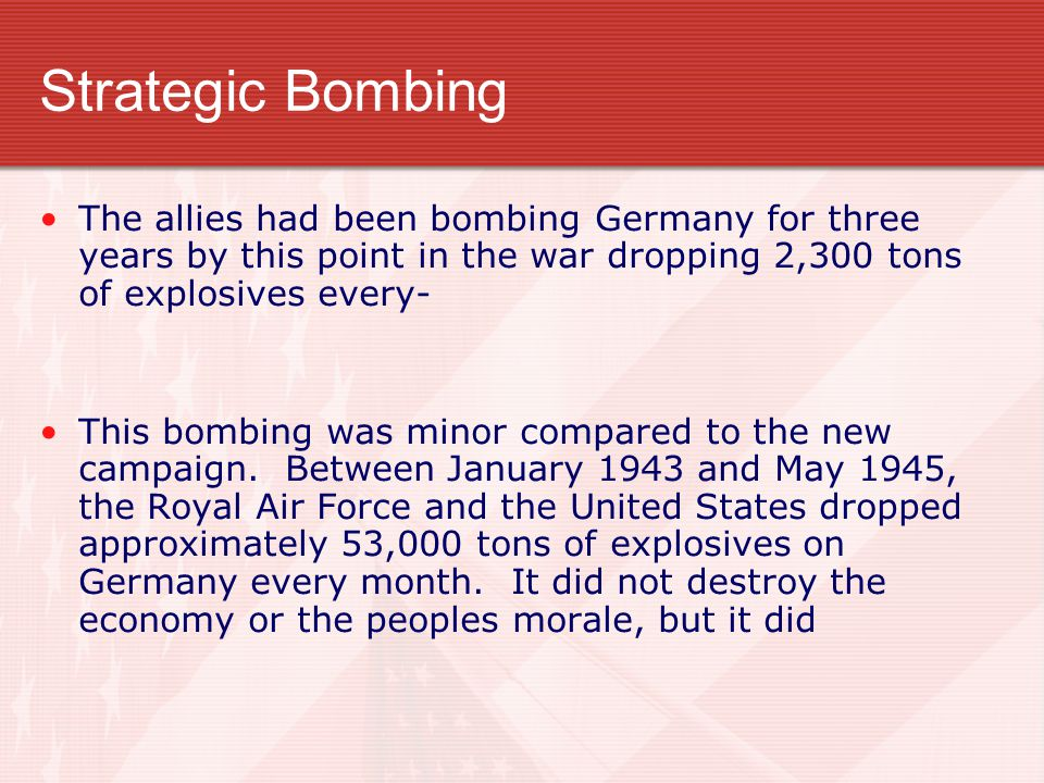 Strategic Bombing The allies had been bombing Germany for three years by this point in the war dropping 2,300 tons of explosives every-