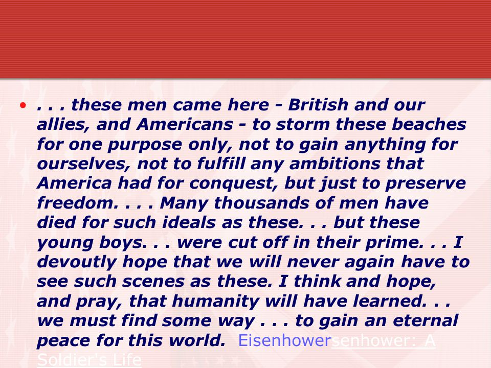 these men came here - British and our allies, and Americans - to storm these beaches for one purpose only, not to gain anything for ourselves, not to fulfill any ambitions that America had for conquest, but just to preserve freedom.