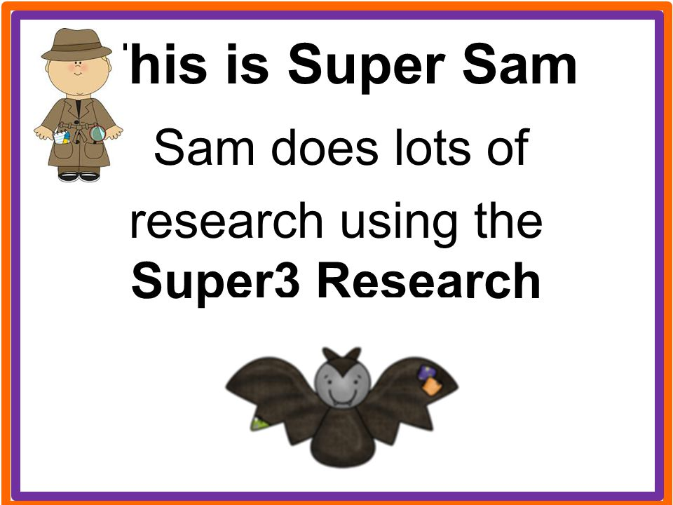 This is Super Sam Sam does lots of research using the Super3 Research Process