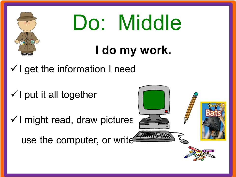 Do: Middle I do my work. I get the information I need
