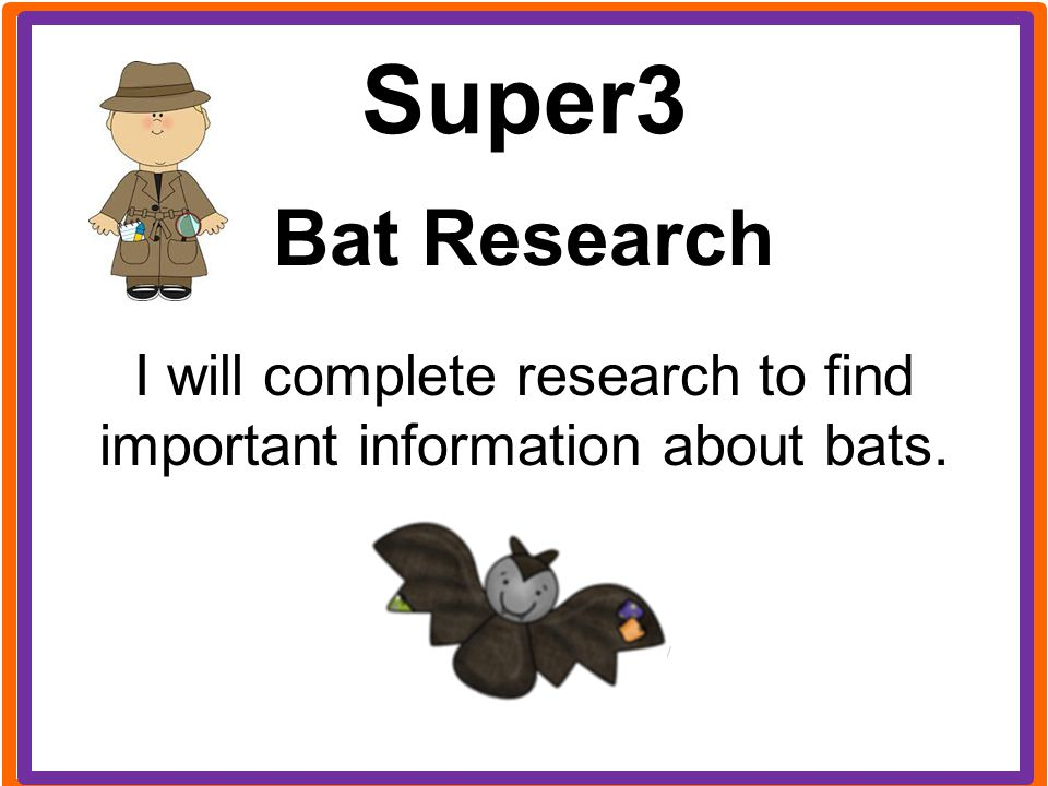 I will complete research to find important information about bats.