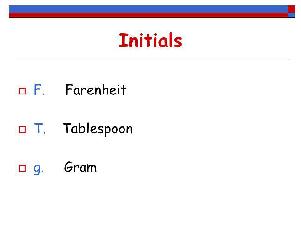 Initials F. Farenheit T. Tablespoon g. Gram