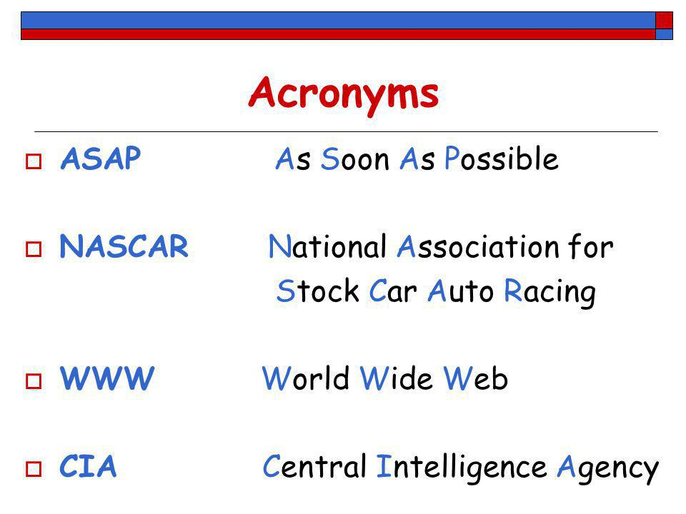 Acronyms ASAP As Soon As Possible NASCAR National Association for