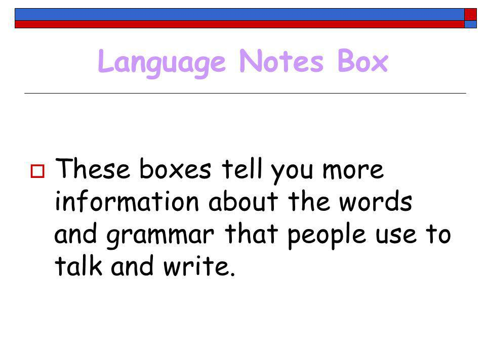 Language Notes Box These boxes tell you more information about the words and grammar that people use to talk and write.