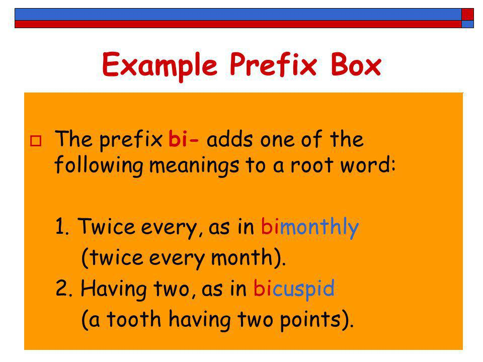 Example Prefix Box The prefix bi- adds one of the following meanings to a root word: 1. Twice every, as in bimonthly.