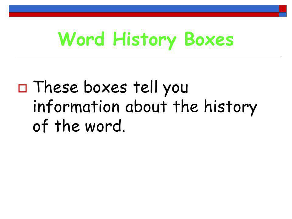 Word History Boxes These boxes tell you information about the history of the word.