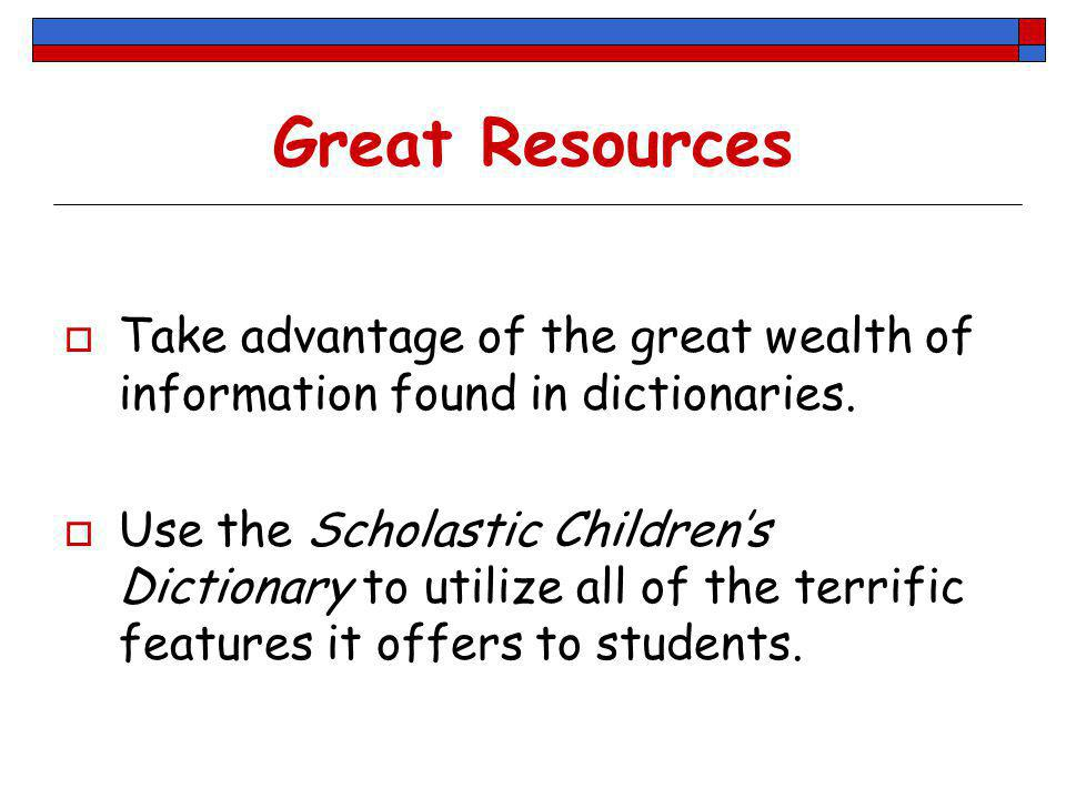 Great Resources Take advantage of the great wealth of information found in dictionaries.