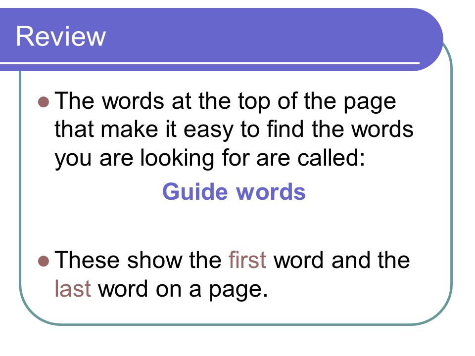 Review The words at the top of the page that make it easy to find the words you are looking for are called: