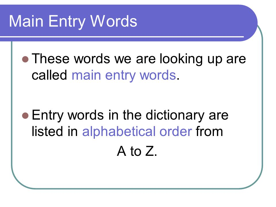 Main Entry Words These words we are looking up are called main entry words. Entry words in the dictionary are listed in alphabetical order from.