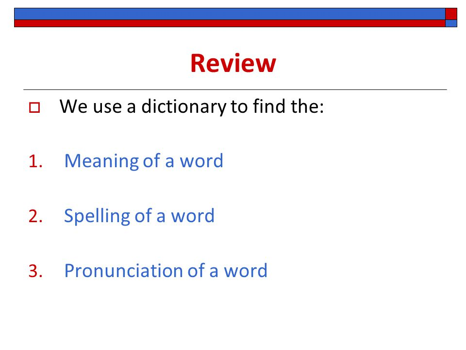 Review We use a dictionary to find the: Meaning of a word