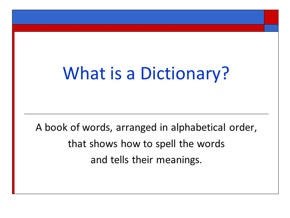 What is a Dictionary A book of words, arranged in alphabetical order,