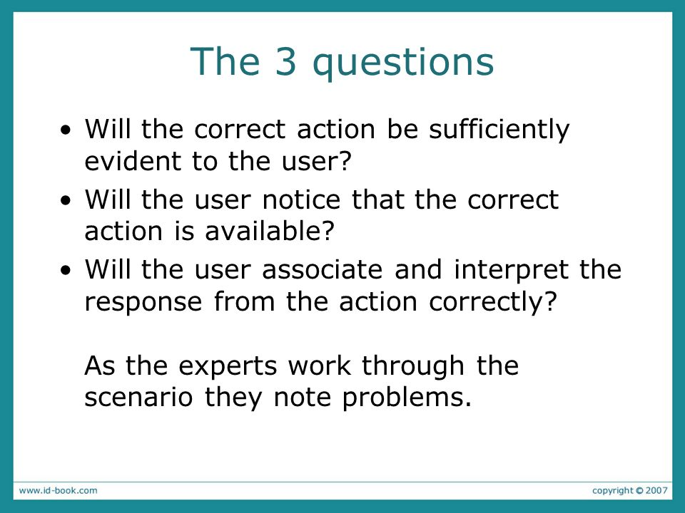 The 3 questions Will the correct action be sufficiently evident to the user Will the user notice that the correct action is available