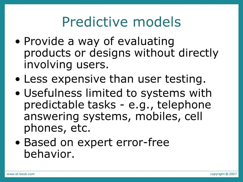 Predictive modelsProvide a way of evaluating products or designs without directly involving users. Less expensive than user testing.