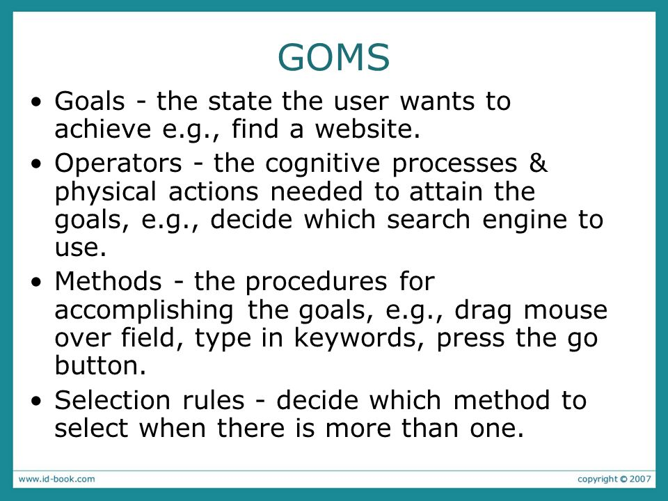 GOMS Goals - the state the user wants to achieve e.g., find a website.