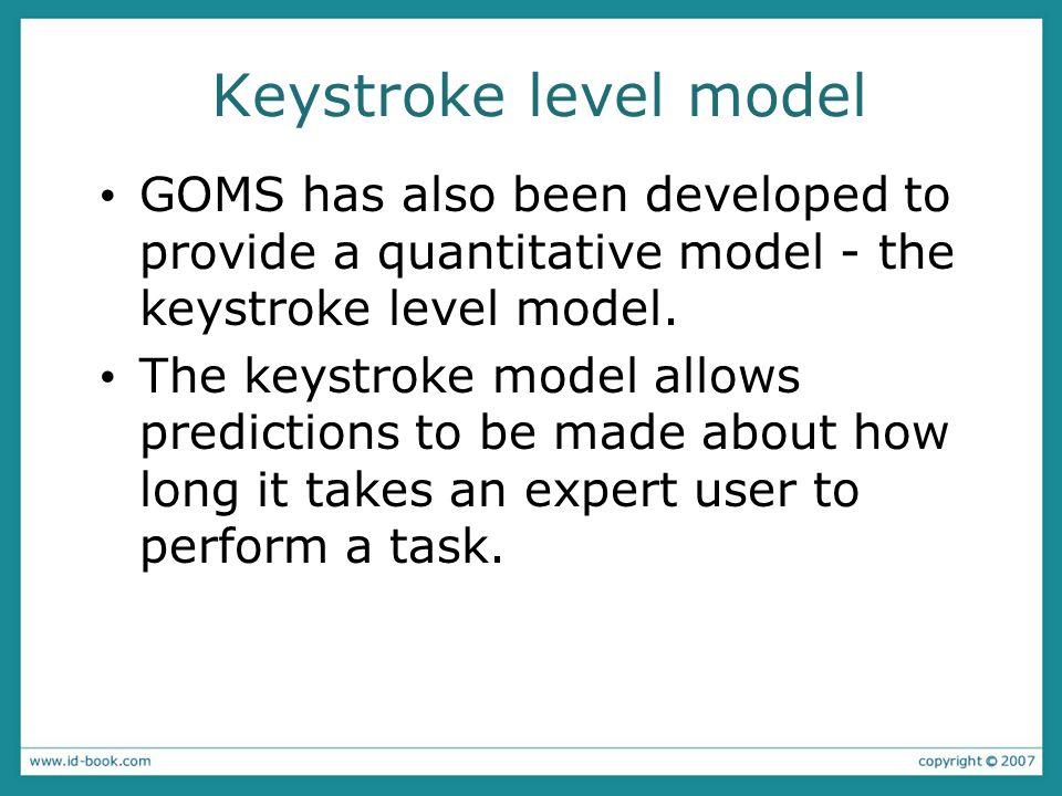 Keystroke level model GOMS has also been developed to provide a quantitative model - the keystroke level model.