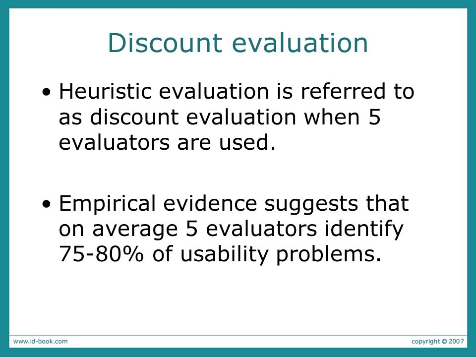 Discount evaluation Heuristic evaluation is referred to as discount evaluation when 5 evaluators are used.