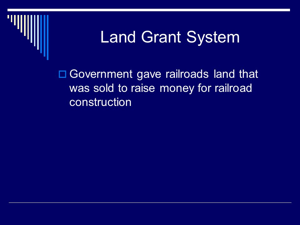 Land Grant System Government gave railroads land that was sold to raise money for railroad construction.