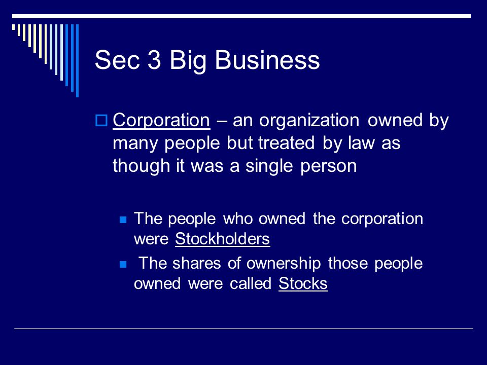Sec 3 Big Business Corporation – an organization owned by many people but treated by law as though it was a single person.