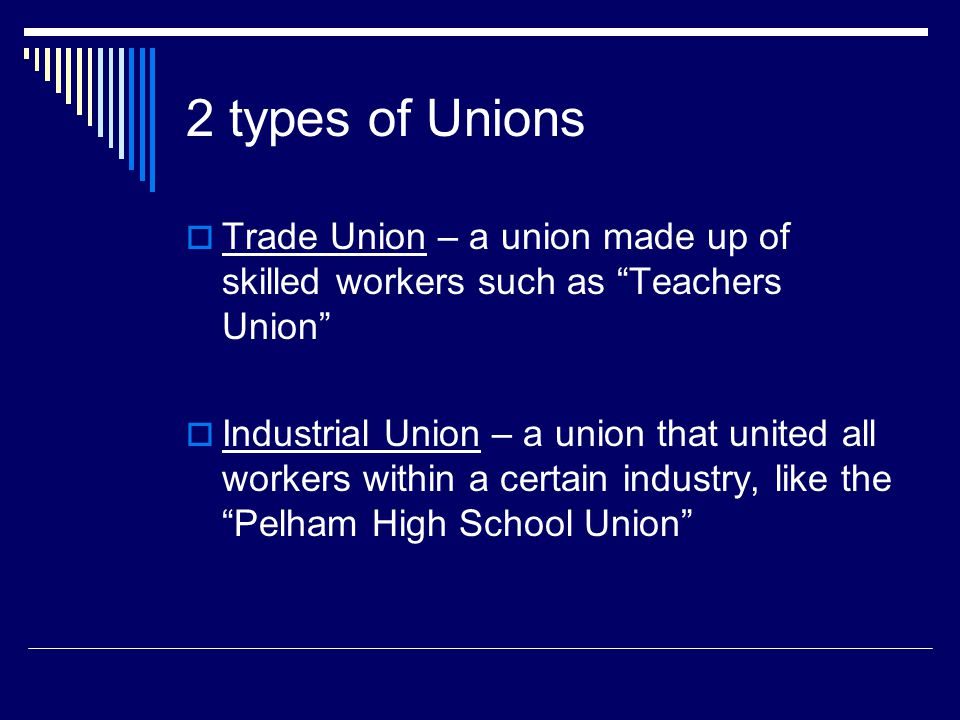 2 types of Unions Trade Union – a union made up of skilled workers such as Teachers Union