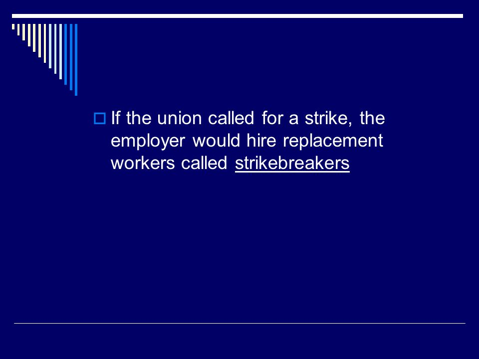 If the union called for a strike, the employer would hire replacement workers called strikebreakers