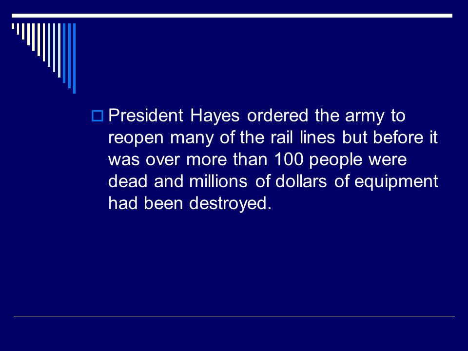 President Hayes ordered the army to reopen many of the rail lines but before it was over more than 100 people were dead and millions of dollars of equipment had been destroyed.