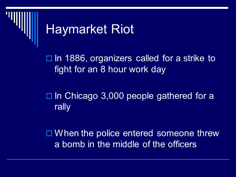 Haymarket Riot In 1886, organizers called for a strike to fight for an 8 hour work day. In Chicago 3,000 people gathered for a rally.