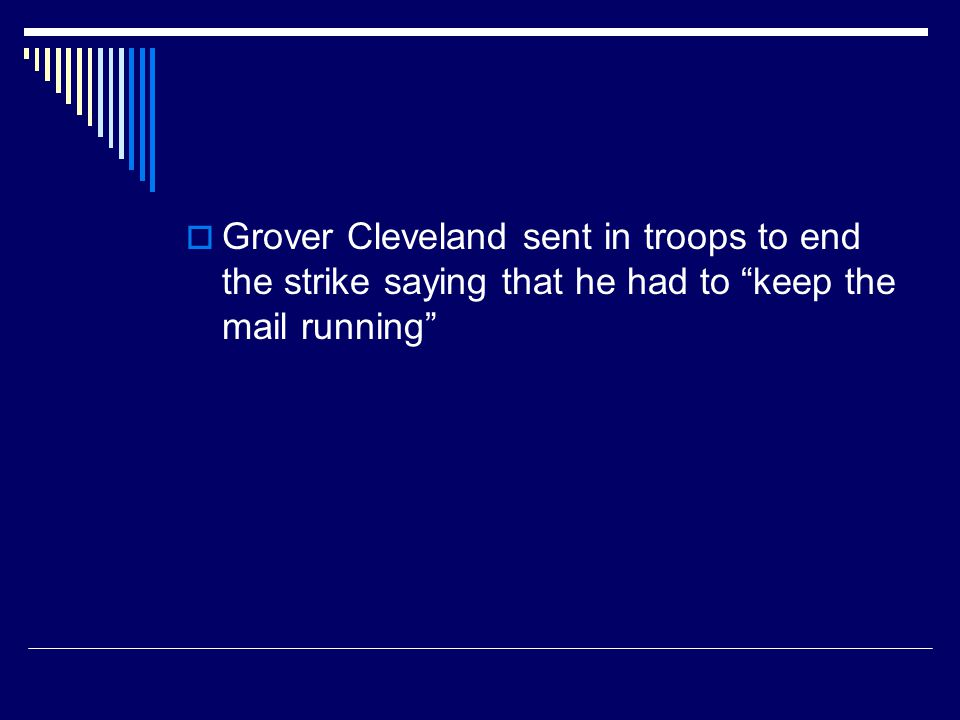 Grover Cleveland sent in troops to end the strike saying that he had to keep the mail running