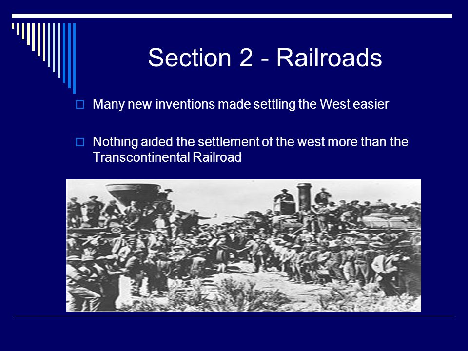 Section 2 - Railroads Many new inventions made settling the West easier.