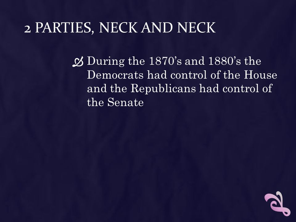 2 Parties, Neck and Neck During the 1870's and 1880's the Democrats had control of the House and the Republicans had control of the Senate.
